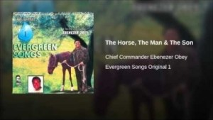 Ebenezer Obey - The Horse, The Man & The Son